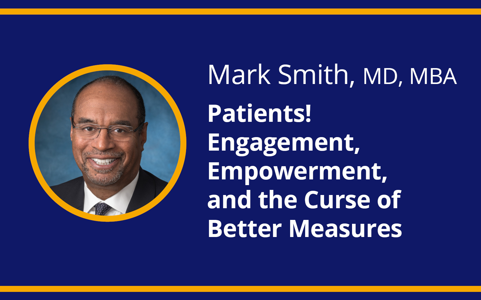 Mark Smith, MD, MBA, - Patients! Engagement, Empowerment, and the Curse of Better Measures