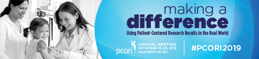 2019 PCORI Annual Meeting - Making a Difference: Using Patient-Centered Research Results in the Real World - September 18-20, 2019 - Washington, DC. – The banner image shows a female medical professional with a stethoscope around her neck interacting with a smiling female toddler, with another adult female standing by their side