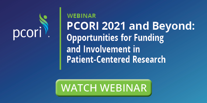 Special Webinar: PCORI 2021 and Beyond: Opportunities for Funding and Involvement in Patient-Centered Research on Tuesday, February 2, 2021 at 2:00 pm to 2:30 pm ET.