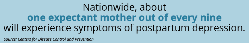 Nationwide, about one expectant mother out of every nine experiences symptoms of postpartum depression. Source:  Centers for Disease Control and Prevention