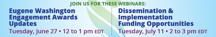 Join us for a webinar June 27 at noon (ET) to learn about the updates to the Engagement Award program. A second webinar on July 11 at 2 pm (ET) will provide information about both the Engagement Award program and the Dissemination & Implementation program