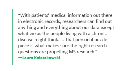 With patients' medical information out there in electronic records, researchers can find out anything and everything about our data except what we as the people living with a chronic disease might think. -- Laura Kolaczkowski